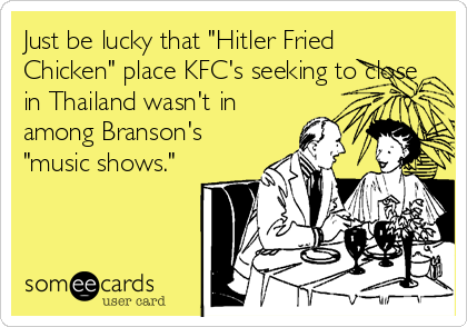 "Just be lucky that ""Hitler Fried Chicken"" place KFC's seeking to close in Thailand wasn't in among Branson's ""music shows."""