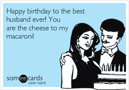 Happy birthday to the best husband ever! You are the cheese to my macaroni!
