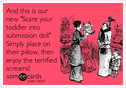 "And this is our new ""Scare your toddler into submission doll"" Simply place on their pillow, then enjoy the terrified screams!"
