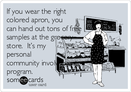 If you wear the right colored apron, you can hand out tons of free samples at the grocery store.  It's my personal community involvement program.