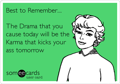 Best to Remember....    The Drama that you cause today will be the Karma that kicks your ass tomorrow