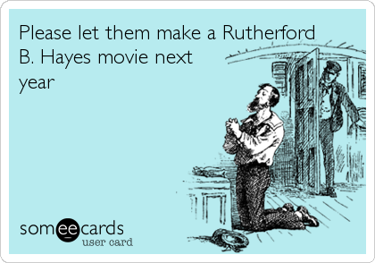 Please let them make a Rutherford B. Hayes movie next year