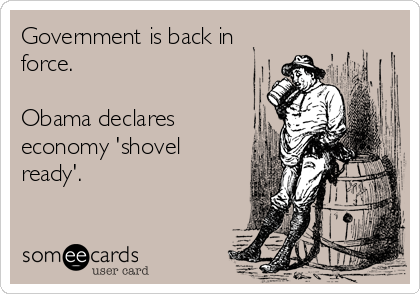 Government is back in force.  Obama declares economy 'shovel ready'.