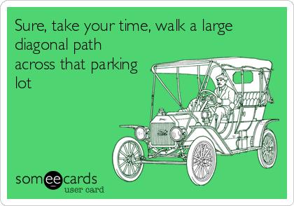 Sure, take your time, walk a large diagonal path across that parking lot