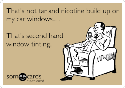 That's not tar and nicotine build up on my car windows......  That's second hand window tinting...
