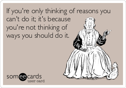 If you're only thinking of reasons you can't do it; it's because you're not thinking of ways you should do it.