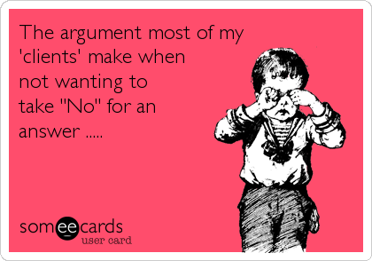 """The argument most of my  'clients' make when  not wanting to  take """"No"""" for an answer ....."""