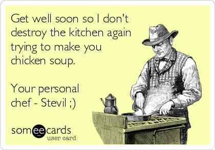 Get well soon so I don't destroy the kitchen again trying to make you chicken soup.  Your personal chef - Stevil ;)