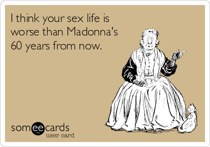 I think your sex life is  worse than Madonna's 60 years from now.