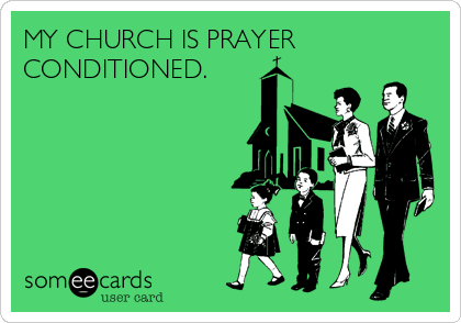 MY CHURCH IS PRAYER CONDITIONED.