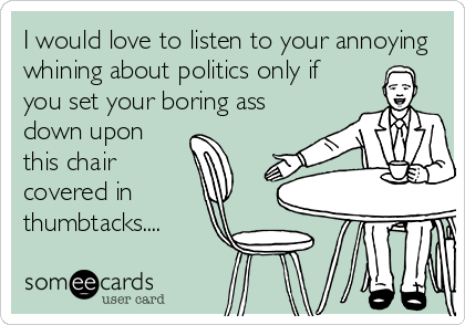 I would love to listen to your annoying whining about politics only if you set your boring ass down upon this chair covered in thumbtacks....