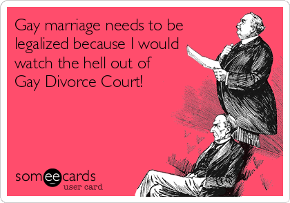 Gay marriage needs to be legalized because I would watch the hell out of Gay Divorce Court!