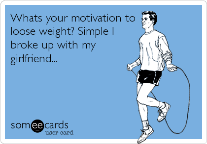 Whats your motivation to loose weight? Simple I broke up with my girlfriend...