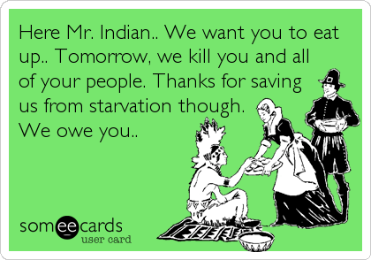 Here Mr. Indian.. We want you to eat up.. Tomorrow, we kill you and all of your people. Thanks for saving us from starvation though. We owe you..