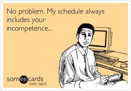 No problem. My schedule always includes your incompetence...