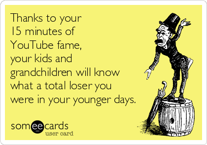 Thanks to your 15 minutes of  YouTube fame, your kids and  grandchildren will know what a total loser you were in your younger days.
