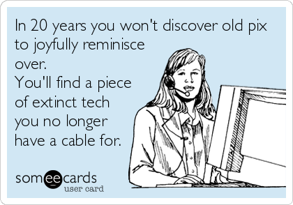 In 20 years you won't discover old pix to joyfully reminisce over. You'll find a piece of extinct tech you no longer have a cable for.