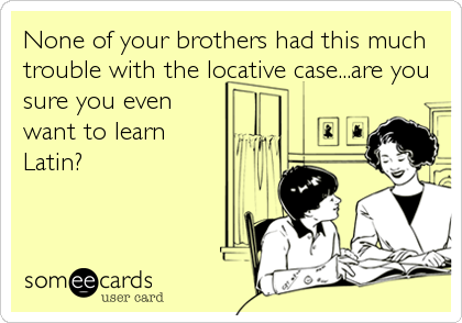 None of your brothers had this much trouble with the locative case...are you sure you even want to learn Latin?