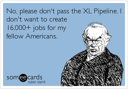 No, please don't pass the XL Pipeline. I don't want to create 16,000+ jobs for my fellow Americans.