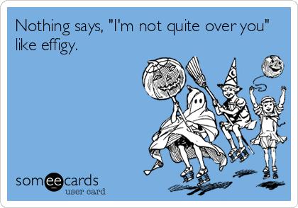"Nothing says, ""I'm not quite over you"" like effigy."