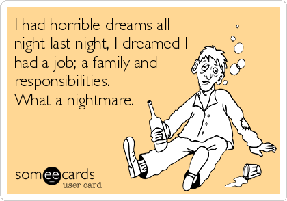 I had horrible dreams all night last night, I dreamed I had a job; a family and  responsibilities. What a nightmare.