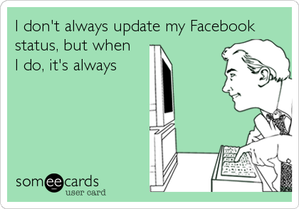 I don't always update my Facebook status, but when I do, it's always