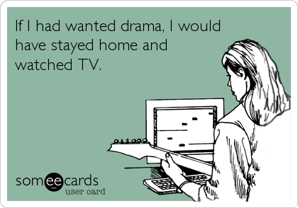 If I had wanted drama, I would have stayed home and watched TV.