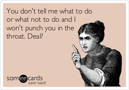 You don't tell me what to do or what not to do and I won't punch you in the throat. Deal?