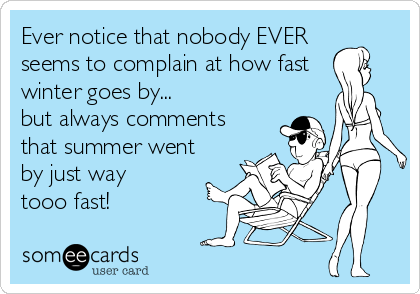 Ever notice that nobody EVER  seems to complain at how fast  winter goes by... but always comments that summer went  by just way  tooo fast!