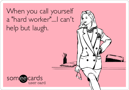 "When you call yourself a ""hard worker""....I can't help but laugh."