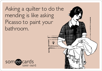 Asking a quilter to do the  mending is like asking Picasso to paint your bathroom.