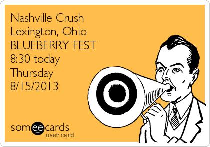 Nashville Crush  Lexington, Ohio  BLUEBERRY FEST  8:30 today Thursday 8/15/2013