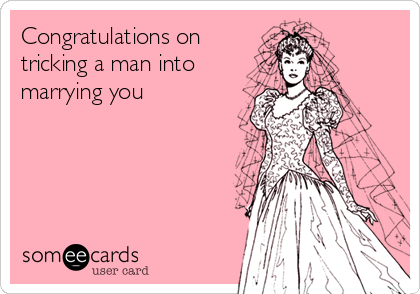 Congratulations on tricking a man into marrying you