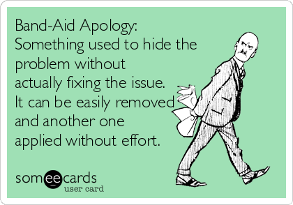 Band-Aid Apology: Something used to hide the  problem without actually fixing the issue. It can be easily removed and another one applied without effort.