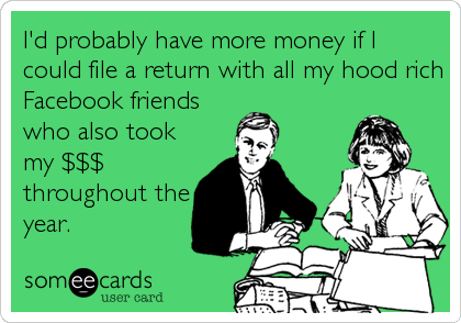 I'd probably have more money if I could file a return with all my hood rich Facebook friends who also took my $$$ throughout the year