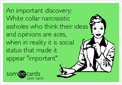 "An important discovery: White collar narcissistic assholes who think their ideas and opinions are aces, when in reality it is social status that made it appear ""important"""