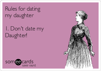 Rules for dating my daughter   1. Don't date my Daughter!