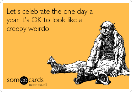 Let's celebrate the one day a year it's OK to look like a creepy weirdo.