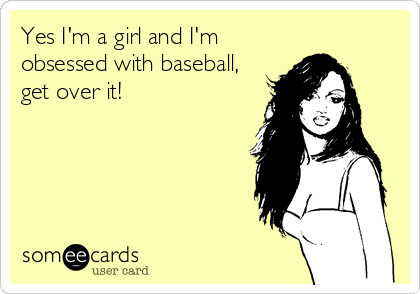 Yes I'm a girl and I'm obsessed with baseball, get over it!
