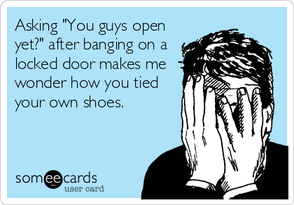 """Asking """"You guys open yet?"""" after banging on a locked door makes me wonder how you tied your own shoes."""