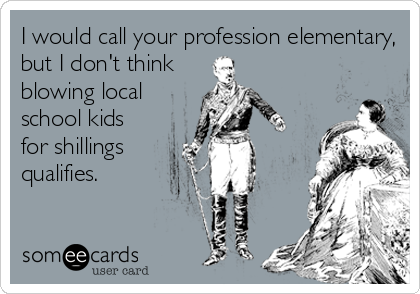 I would call your profession elementary, but I don't think blowing local school kids for shillings qualifies.