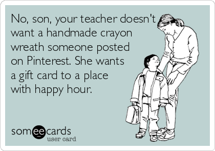 No, son, your teacher doesn't want a handmade crayon wreath someone posted on Pinterest. She wants a gift card to a place with happy hour.