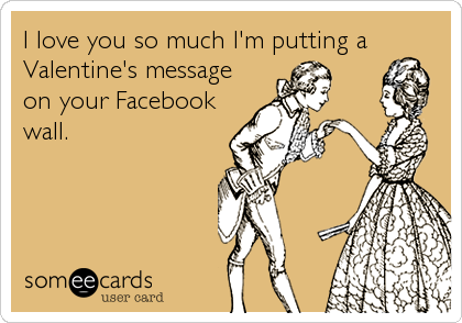 I love you so much I'm putting a Valentine's message on your Facebook wall.