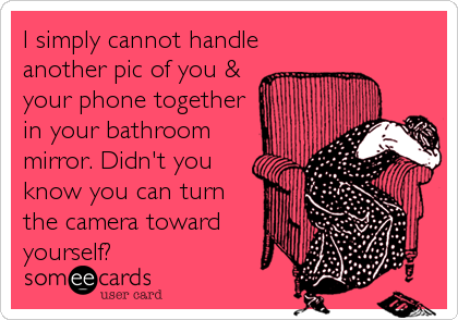 I simply cannot handle another pic of you & your phone together in your bathroom mirror. Didn't you know you can turn the camera toward yourself?