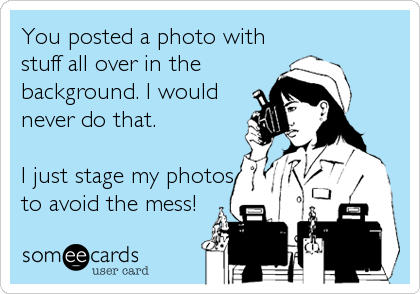 You posted a photo with stuff all over in the  background. I would never do that.  I just stage my photos to avoid the mess!