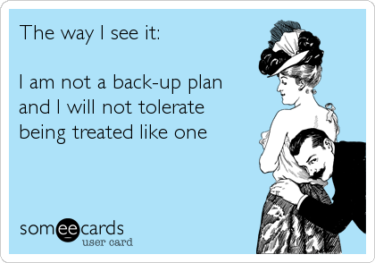 The way I see it:  I am not a back-up plan and I will not tolerate being treated like one