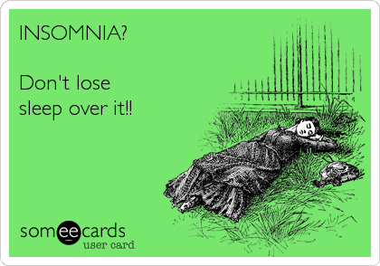 INSOMNIA?  Don't lose  sleep over it!!
