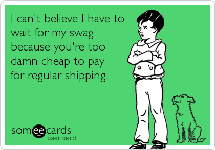I can't believe I have to wait for my swag because you're too damn cheap to pay  for regular shipping.
