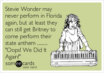 """Stevie Wonder may never perform in Florida again, but at least they can still get Britney to come perform their state anthem .......... """"Oops! We Did It Again!"""""""