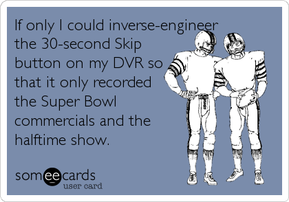 If only I could inverse-engineer the 30-second Skip button on my DVR so that it only recorded the Super Bowl commercials and the halftime sho